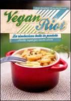 Vegan Riot. La rivoluzione bolle in pentola. Ricette vegan per cuochi ribelli